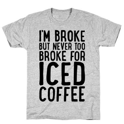 I'm Broke But Never Too Broke For Iced Coffee T-Shirt
