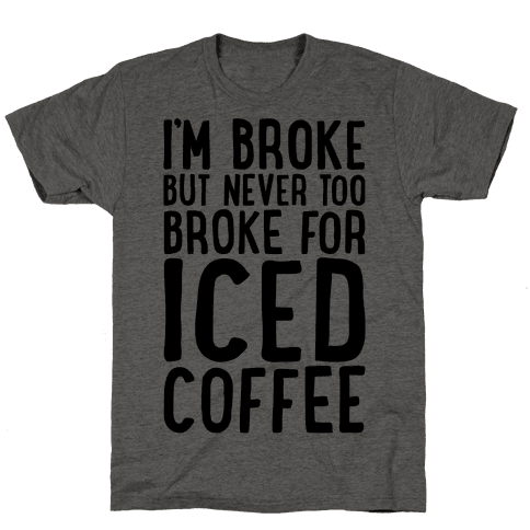 I'm Broke But Never Too Broke For Iced Coffee  Mens T-Shirt