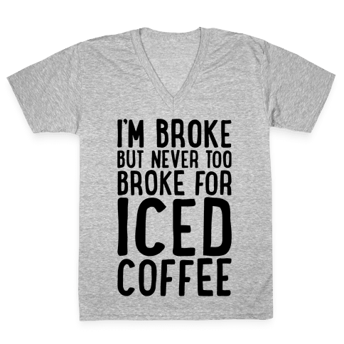 I'm Broke But Never Too Broke For Iced Coffee  V-Neck Tee Shirt