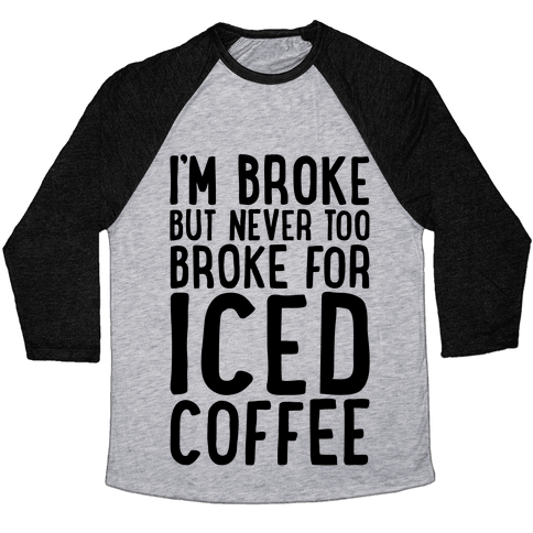 I'm Broke But Never Too Broke For Iced Coffee  Baseball Tee