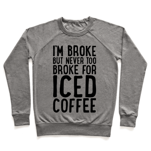 I'm Broke But Never Too Broke For Iced Coffee  Pullover