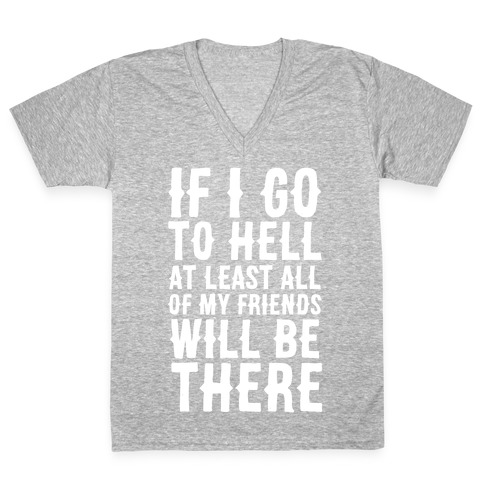If I Go to Hell, at Least All of my Friends Will be There V-Neck Tee Shirt
