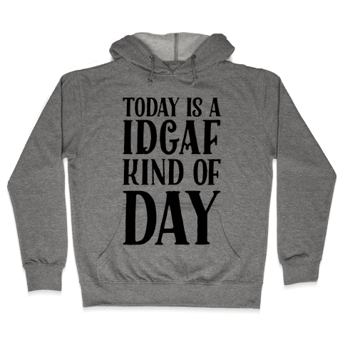 Today Is A IDGAF Kind Of Day Hooded Sweatshirt