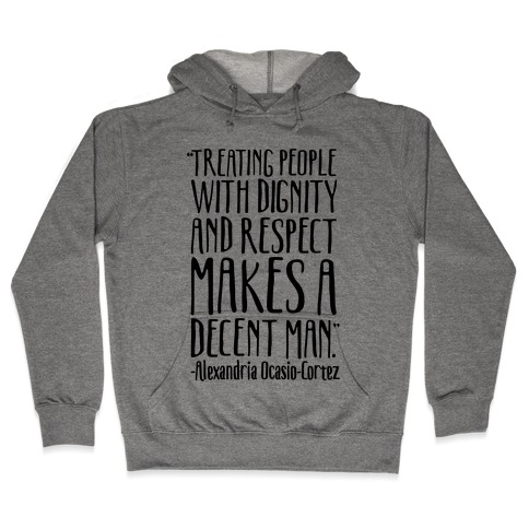 Treating People With Dignity and Respect Makes A Decent Man AOC Quote Hooded Sweatshirt