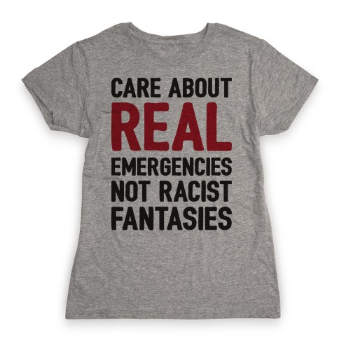 Care About REAL Emergencies Not Racist Fantasies Womens T-Shirt
