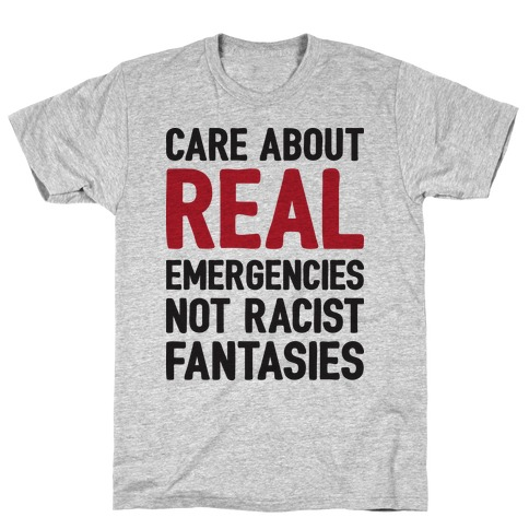 Care About REAL Emergencies Not Racist Fantasies T-Shirt