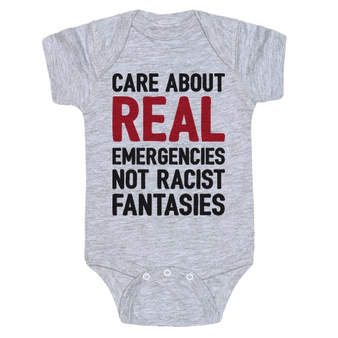 Care About REAL Emergencies Not Racist Fantasies Baby Onesy