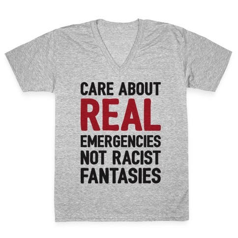 Care About REAL Emergencies Not Racist Fantasies V-Neck Tee Shirt