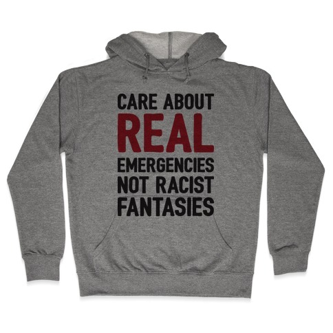 Care About REAL Emergencies Not Racist Fantasies Hooded Sweatshirt