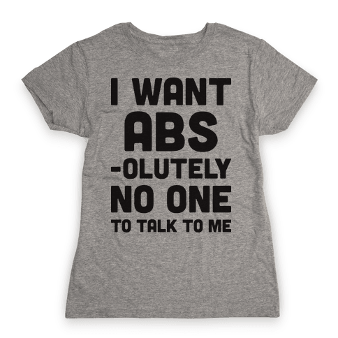 I Want Abs-olutely No One To Talk To Me Womens T-Shirt