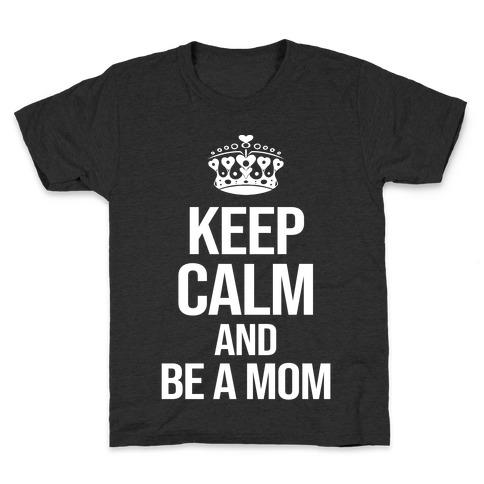 Keep Calm And Be A Mom Kids T-Shirt