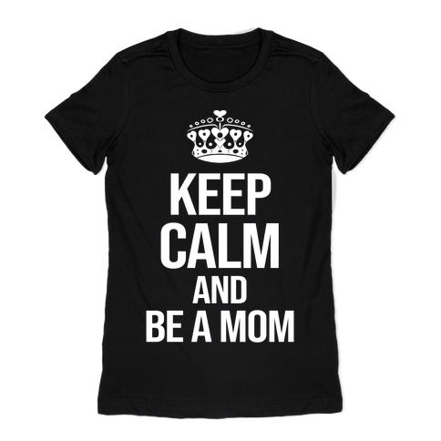 Keep Calm And Be A Mom Womens T-Shirt