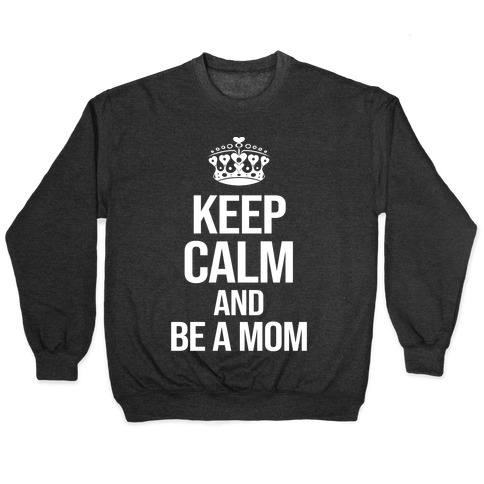 Keep Calm And Be A Mom Pullover