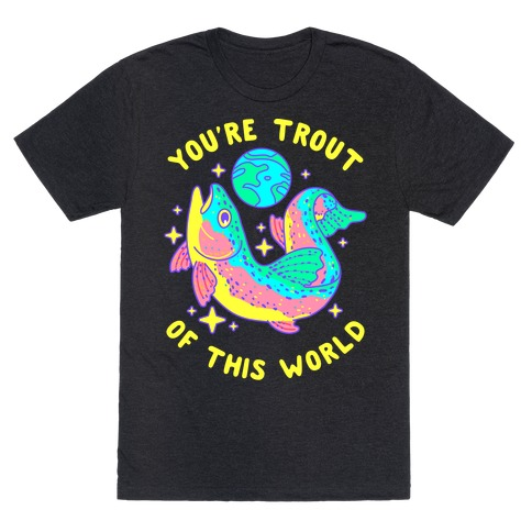 You're Trout Of This World T-Shirt