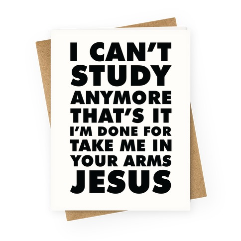 I Can't Study Anymore Take Me In Your Arms Jesus Greeting Card
