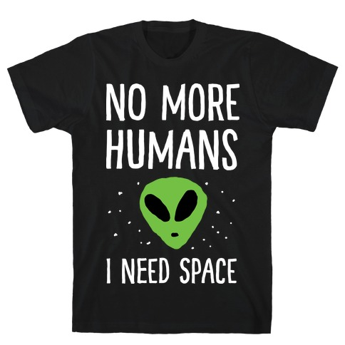 No More Humans I Need Space Alien T-Shirt