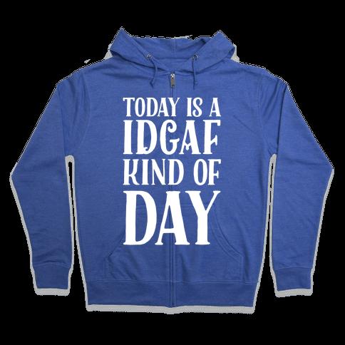 Today Is A IDGAF Kind of Day Zip Hoodie