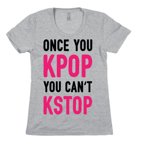 Once You KPOP You Can't KSTOP Womens T-Shirt