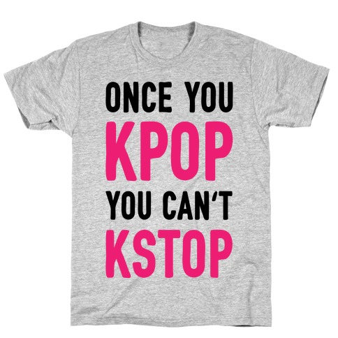 Once You KPOP You Can't KSTOP T-Shirt