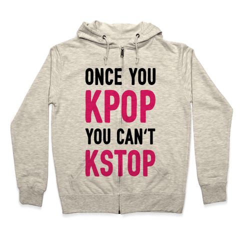 Once You KPOP You Can't KSTOP Zip Hoodie
