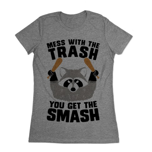 Mess with the trash, you get the smash Womens T-Shirt