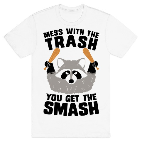 Mess with the trash, you get the smash T-Shirt