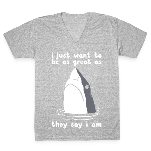 I Just Want To Be As Great As They Say I Am V-Neck Tee Shirt