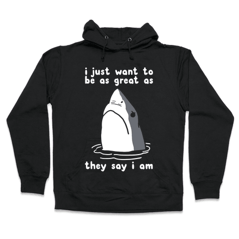 I Just Want To Be As Great As They Say I Am Hooded Sweatshirt