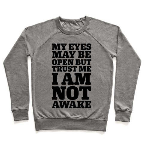 My Eyes May Be Open But Trust Me I Am Not Awake Pullover