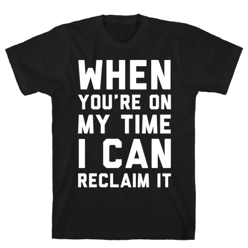 When You're On My Time I Can Reclaim It White Print T-Shirt