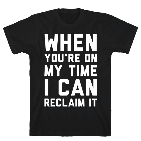 When You're On My Time I Can Reclaim It White Print Mens T-Shirt