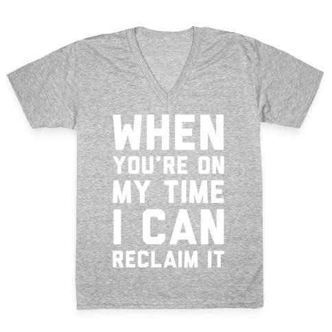 When You're On My Time I Can Reclaim It White Print V-Neck Tee Shirt