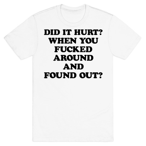 Did It Hurt? When You F***ed Around And Found Out? T-Shirt
