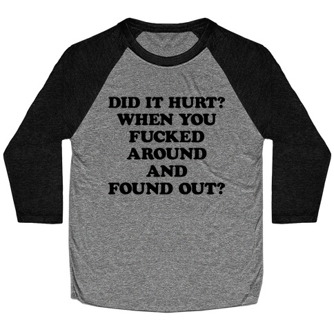 Did It Hurt? When You F***ed Around And Found Out? Baseball Tee