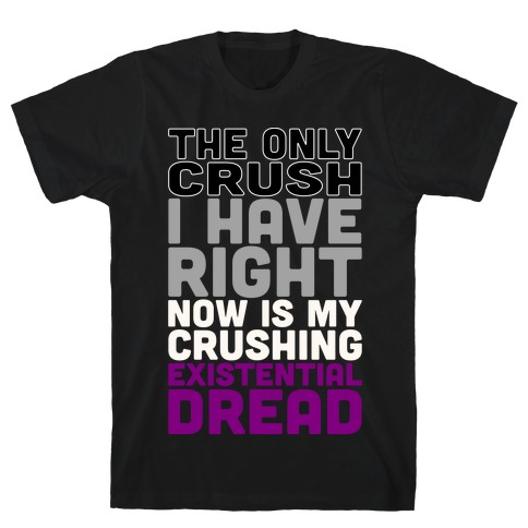 I The Only Crush I Have Right Now Is My Crushing Existential Dread White Print T-Shirt