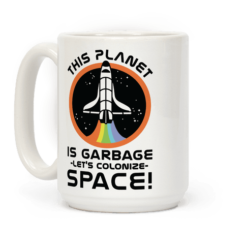 This Planet Is Garbage Let's Colonize Space Coffee Mug