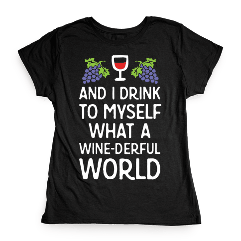 And I Drink To Myself What A Wine-derful World Womens T-Shirt