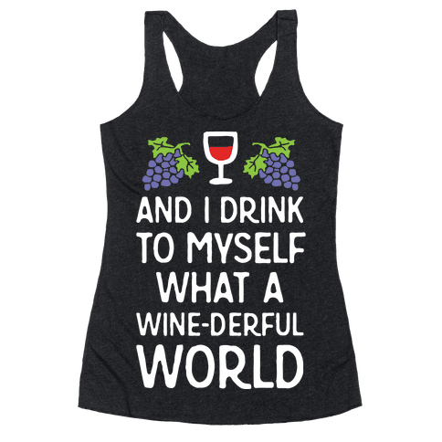 And I Drink To Myself What A Wine-derful World Racerback Tank Top