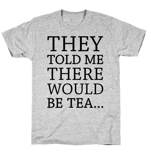 They Told Me There Would Be Tea T-Shirt