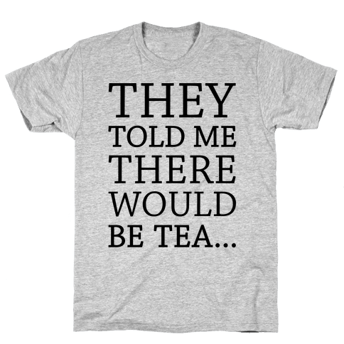 They Told Me There Would Be Tea Mens T-Shirt