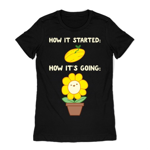 How It Started and How It's Going Flower Womens T-Shirt