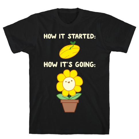 How It Started and How It's Going Flower T-Shirt