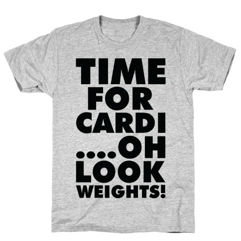 Time for Cardi....Oh look, Weights! T-Shirt