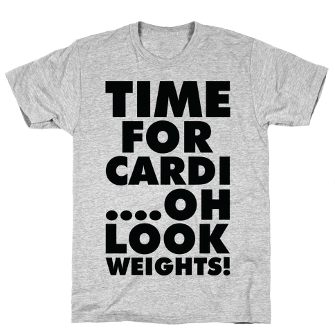 Time for Cardi....Oh look, Weights! Mens T-Shirt