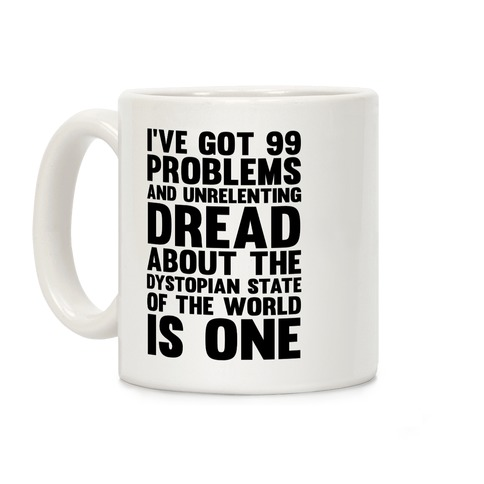 I've Got 99 Problems And Unrelenting Dread About The Dystopian State Of The World Is One Coffee Mug