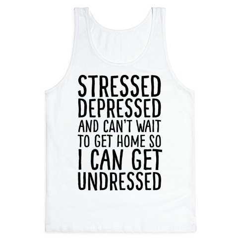Stressed, Depressed, And Can't Wait To Get Home So I Can Get Undressed Tank Top