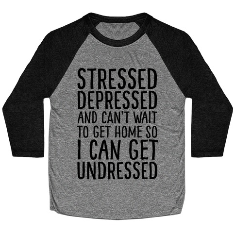 Stressed, Depressed, And Can't Wait To Get Home So I Can Get Undressed Baseball Tee
