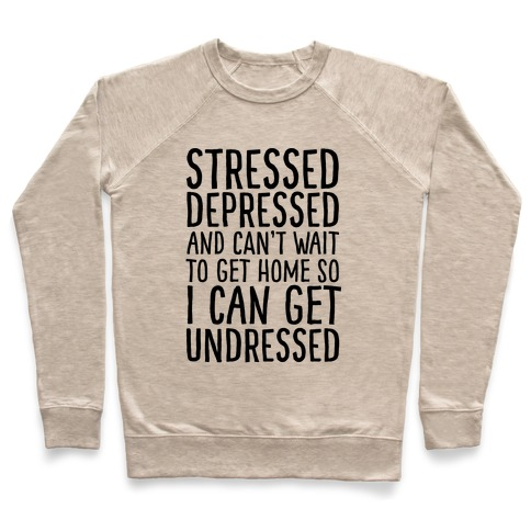 Stressed, Depressed, And Can't Wait To Get Home So I Can Get Undressed Pullover