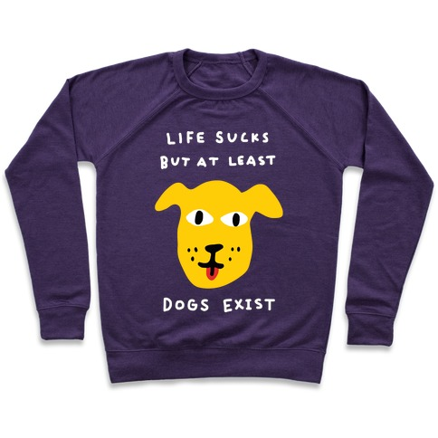 Life Sucks But At Least Dogs Exist Pullover