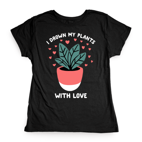 I Drown My Plants With Love Womens T-Shirt